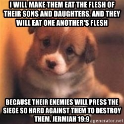 cute puppy - I will make them eat the flesh of their sons and daughters, and they will eat one another's flesh  because their enemies will press the siege so hard against them to destroy them. Jermiah 19:9