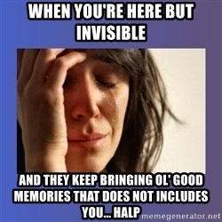 woman crying - when you're here but invisible and they keep bringing ol' good memories that does not includes you... halp