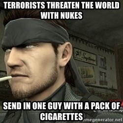 Solid Snake - terrorists threaten the world with nukes send in one guy with a pack of cigarettes