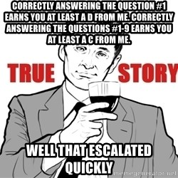 true story - Correctly answering the question #1 earns you at least a D from me. Correctly answering the questions #1-9 earns you at least a C from me. Well that escalated quickly