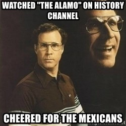 """will ferrell - WATCHED """"THE ALAMO"""" ON HISTORY CHANNEL CHEERED FOR THE MEXICANS"""