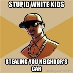 Gta Player - Stupid white kids stealing you neighbor's car