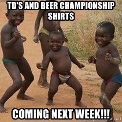 Dancing African Kid - TD's and Beer Championship Shirts Coming Next Week!!!