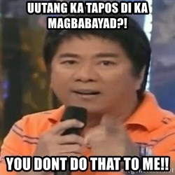 willie revillame you dont do that to me - UUTANG KA TAPOS DI KA MAGBABAYAD?! YOU DONT DO THAT TO ME!!