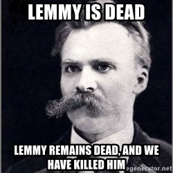 Nietzsche - lemmy is dead Lemmy remains dead, and we have killed him