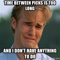 90s Problems - Time between picks is too long And I don't have anything to do