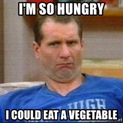 Al Bundy - I'm so hungry I could eat a vegetable