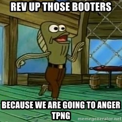 Rev Up Those Fryers - REV UP THOSE BOOTERS BECAUSE WE ARE GOING TO ANGER TPNG