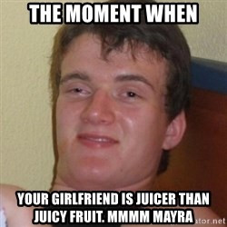 Really highguy - the moment when your girlfriend is juicer than juicy fruit. mmmm mayra
