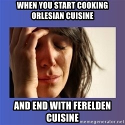 woman crying - When you start cooking Orlesian cuisine and end with Ferelden cuisine