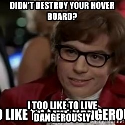 I too like to live dangerously - Didn't destroy your hover board? I too like to live dangerously