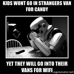 Sad Trooper - Kids wont go in strangers van for candy Yet they will go into their vans for wifi