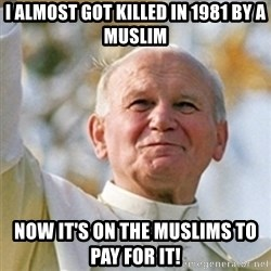 Pope - I almost got killed in 1981 by a muslim now it's on the muslims to pay for it!