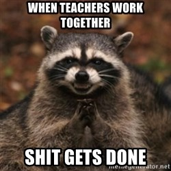 evil raccoon - WHEN TEACHERS WORK TOGETHER SHIT GETS DONE