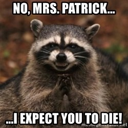 evil raccoon - NO, MRS. PATRICK... ...I EXPECT YOU TO DIE!