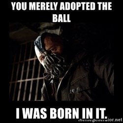 Bane Meme - You merely adopted the ball I was born in it.