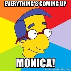 Milhouse - Everything's coming up Monica!