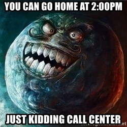 I Lied - YOU CAN GO HOME AT 2:00PM JUST KIDDING CALL CENTER