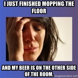 woman crying - I just finished mopping the floor and my beer is on the other side of the room.