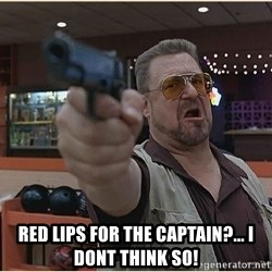 WalterGun -  red lips for the captain?... i dont think so!