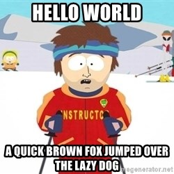 You're gonna have a bad time - Hello world A quick brown fox jumped over the lazy dog