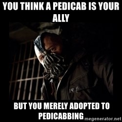Bane Meme - You think a pedicab is your ally  But you merely adopted to pedicabbing
