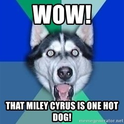 Spoiler Dog - Wow! That Miley Cyrus is one hot dog!