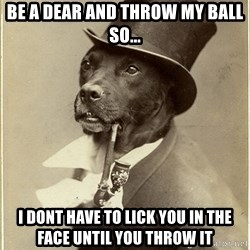 rich dog - be a dear and throw my ball so... i dont have to lick you in the face until you throw it