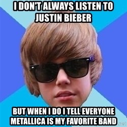 Just Another Justin Bieber - I don't always listen to Justin Bieber But when I do I tell everyone Metallica is my favorite band