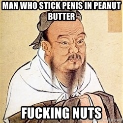 Confucious - man who stick penis in peanut butter fucking nuts