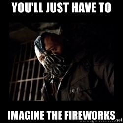 Bane Meme - you'll just have to imagine the fireworks