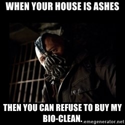 Bane Meme - when your house is ashes then you can refuse to buy my bio-clean.