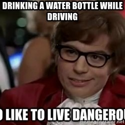 I too like to live dangerously - drinking a water bottle while driving