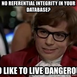 I too like to live dangerously - No referential integrity in your database?