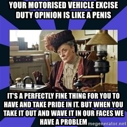 Maggie Smith being a boss - Your Motorised Vehicle Excise Duty opinion is like a penis It's a perfectly fine thing for you to have and take pride in it. But when you take it out and wave it in our faces we have a problem