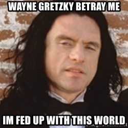Disgusted Tommy Wiseau - Wayne Gretzky Betray Me Im fed up with this world