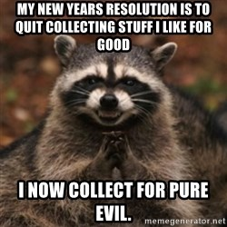 evil raccoon - My new years resolution is to quit collecting stuff I like for good i now collect for pure evil.