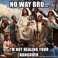 storytime jesus - No way bro... I'm not healing your hangover