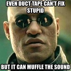 What if I told you / Matrix Morpheus - Even duct tape can't fix stupid but it can muffle the sound