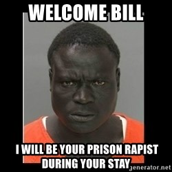 scary black man - Welcome Bill  i will be your prison rapist during your stay