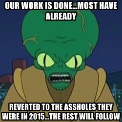 Morbo - our work is done...most have already reverted to the assholes they were in 2015...the rest will follow