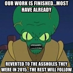 Morbo - our work is finished...most have already  reverted to the assholes they were in 2015...the rest will follow