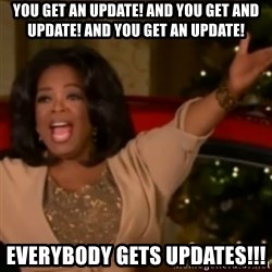 The Giving Oprah - you get an update! and you get and update! and you get an update! everybody gets updates!!!