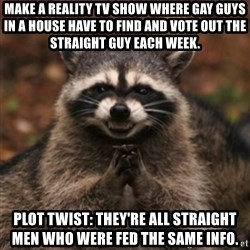 evil raccoon - Make a reality tv show where gay guys in a house have to find and vote out the straight guy each week. Plot twist: They're all straight men who were fed the same info.