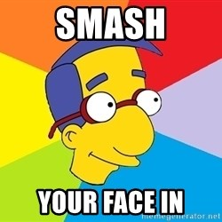 Milhouse - Smash your face in