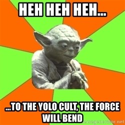 Advicefull Yoda - heh heh heh... ...to the yolo cult, the force will bend