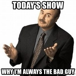 Dr. Phil - today's show why I'm always the bad guy