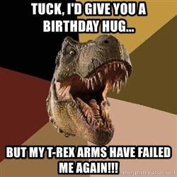 Raging T-rex - TUCK, I'D GIVE YOU A BIRTHDAY HUG... BUT MY T-REX ARMS HAVE FAILED ME AGAIN!!!