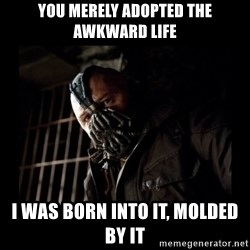 Bane Meme - you merely adopted the awkward life i was born into it, molded by it