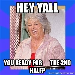 Paula Deen - HEY YALL You ready for       the 2nd half?